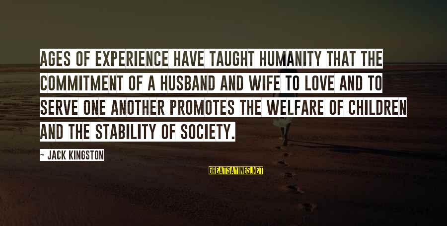 Kingston Sayings By Jack Kingston: Ages of experience have taught humanity that the commitment of a husband and wife to