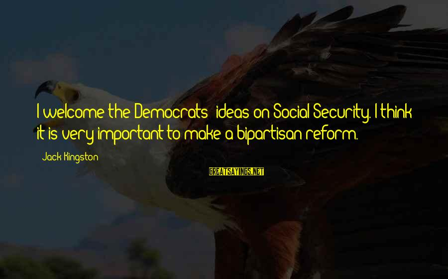 Kingston Sayings By Jack Kingston: I welcome the Democrats' ideas on Social Security. I think it is very important to