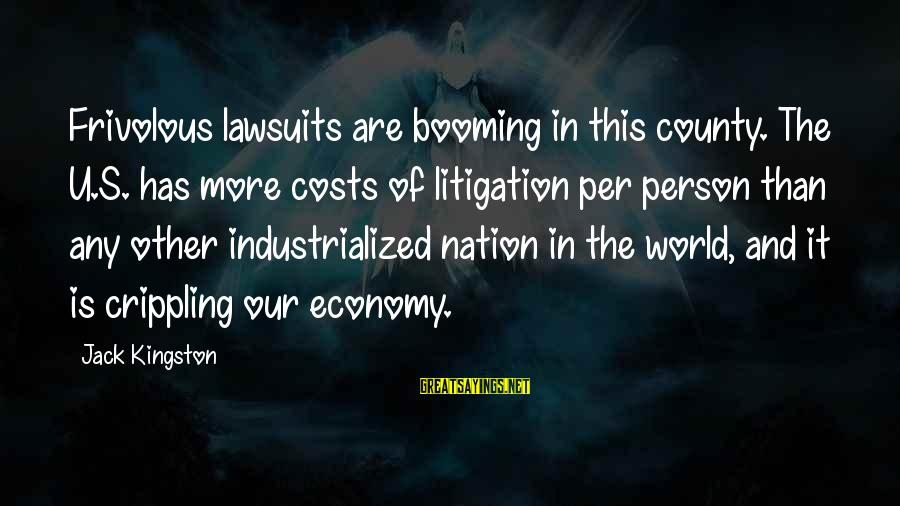 Kingston Sayings By Jack Kingston: Frivolous lawsuits are booming in this county. The U.S. has more costs of litigation per