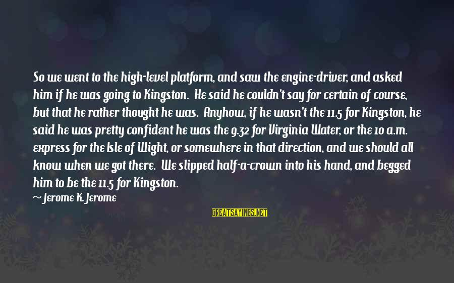 Kingston Sayings By Jerome K. Jerome: So we went to the high-level platform, and saw the engine-driver, and asked him if