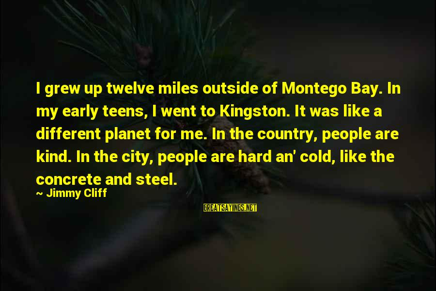 Kingston Sayings By Jimmy Cliff: I grew up twelve miles outside of Montego Bay. In my early teens, I went