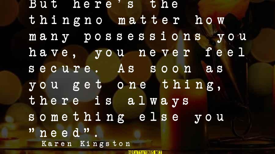 Kingston Sayings By Karen Kingston: But here's the thingno matter how many possessions you have, you never feel secure. As