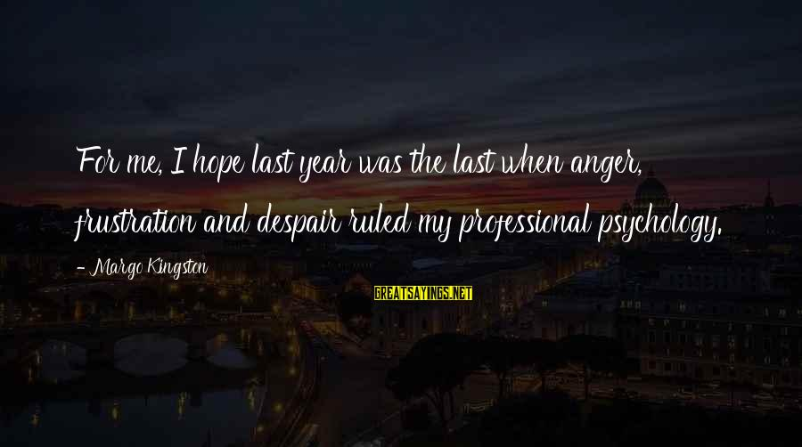Kingston Sayings By Margo Kingston: For me, I hope last year was the last when anger, frustration and despair ruled