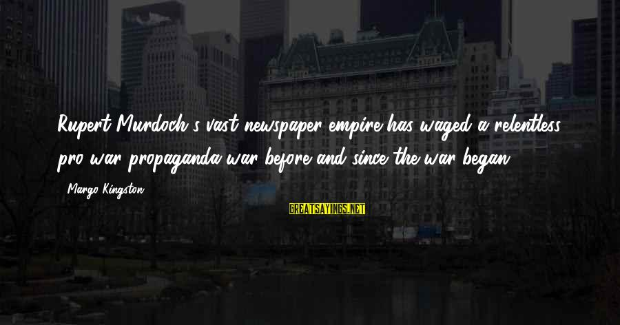 Kingston Sayings By Margo Kingston: Rupert Murdoch's vast newspaper empire has waged a relentless pro-war propaganda war before and since