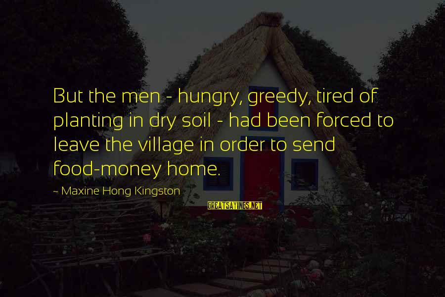 Kingston Sayings By Maxine Hong Kingston: But the men - hungry, greedy, tired of planting in dry soil - had been
