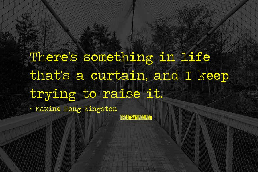 Kingston Sayings By Maxine Hong Kingston: There's something in life that's a curtain, and I keep trying to raise it.