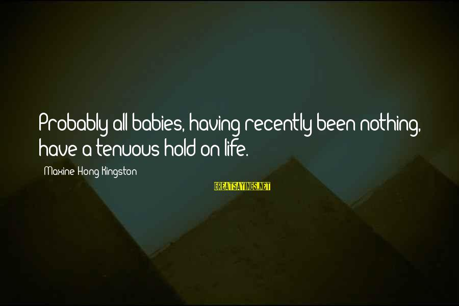 Kingston Sayings By Maxine Hong Kingston: Probably all babies, having recently been nothing, have a tenuous hold on life.