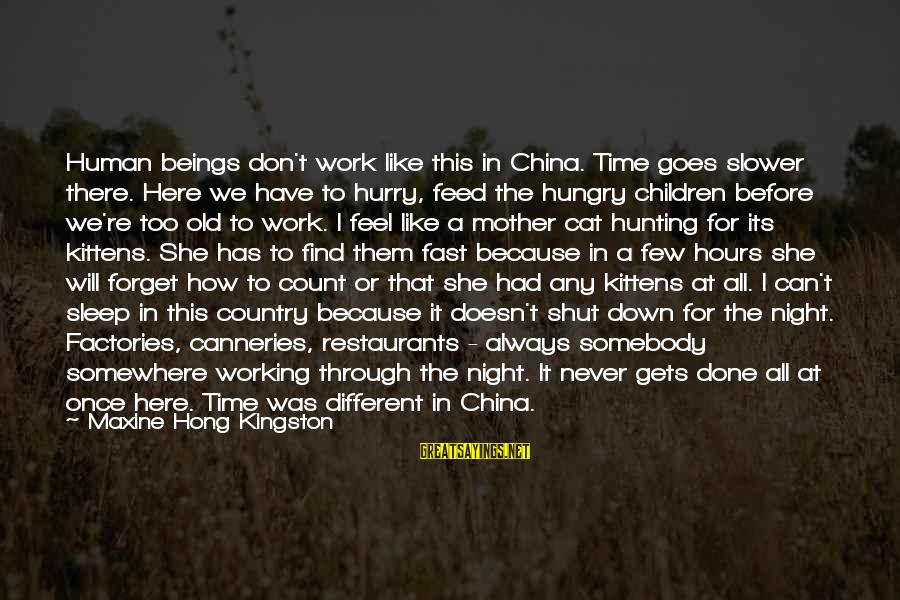 Kingston Sayings By Maxine Hong Kingston: Human beings don't work like this in China. Time goes slower there. Here we have