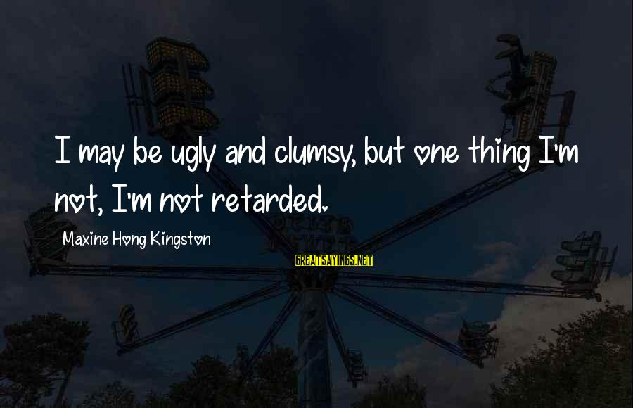 Kingston Sayings By Maxine Hong Kingston: I may be ugly and clumsy, but one thing I'm not, I'm not retarded.