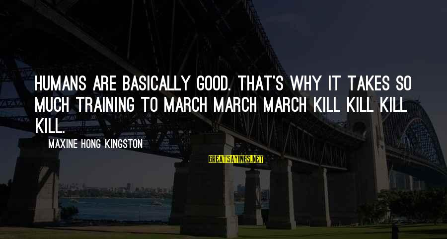 Kingston Sayings By Maxine Hong Kingston: Humans are basically good. That's why it takes so much training to march march march