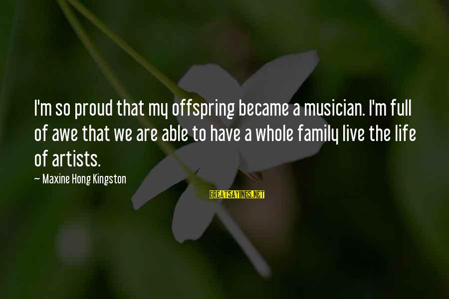 Kingston Sayings By Maxine Hong Kingston: I'm so proud that my offspring became a musician. I'm full of awe that we