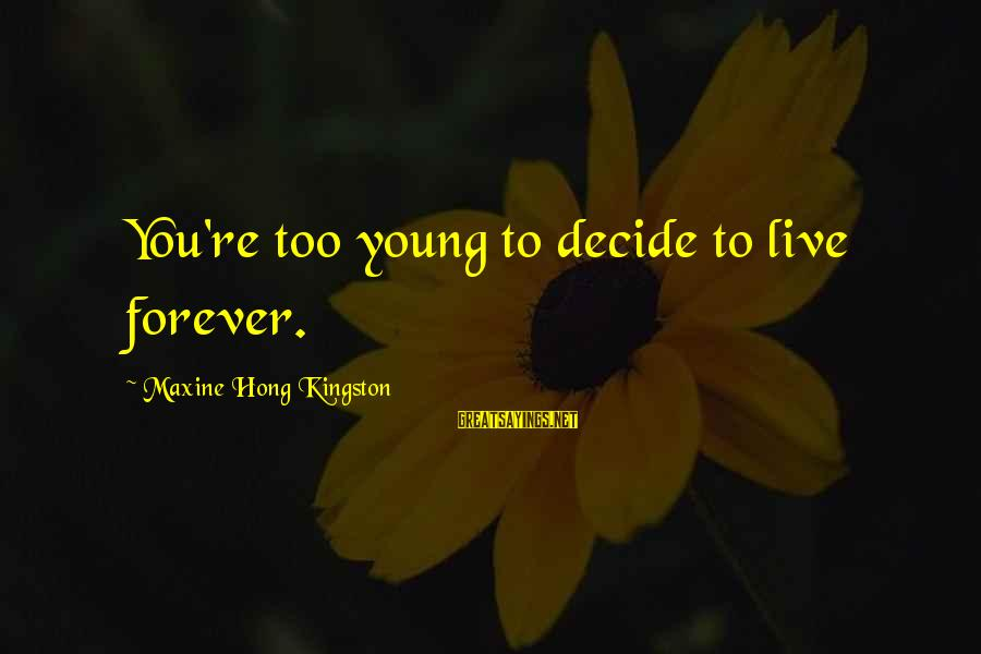 Kingston Sayings By Maxine Hong Kingston: You're too young to decide to live forever.