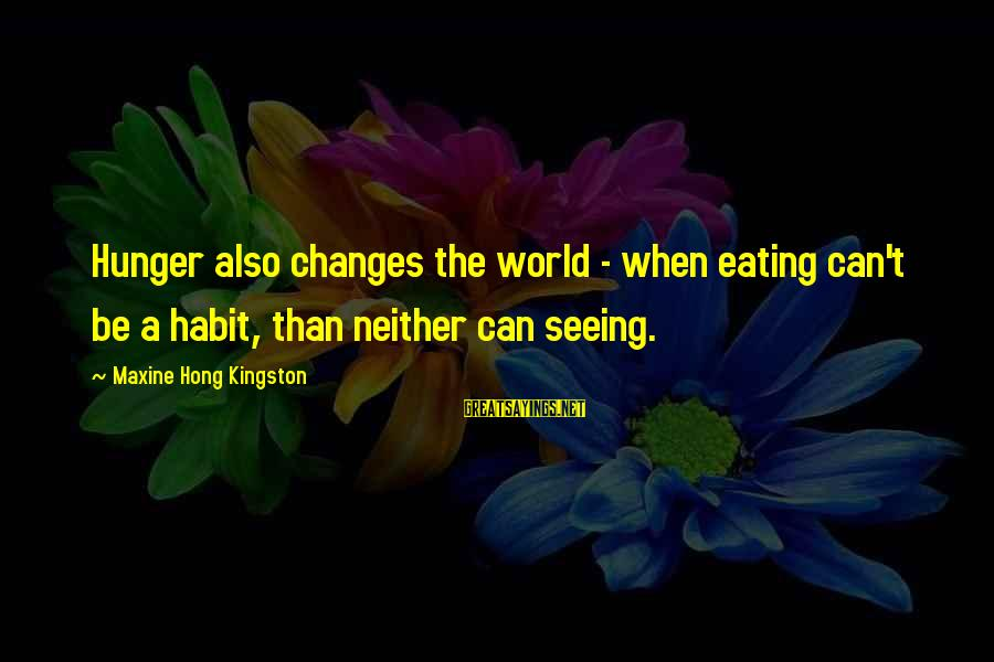 Kingston Sayings By Maxine Hong Kingston: Hunger also changes the world - when eating can't be a habit, than neither can