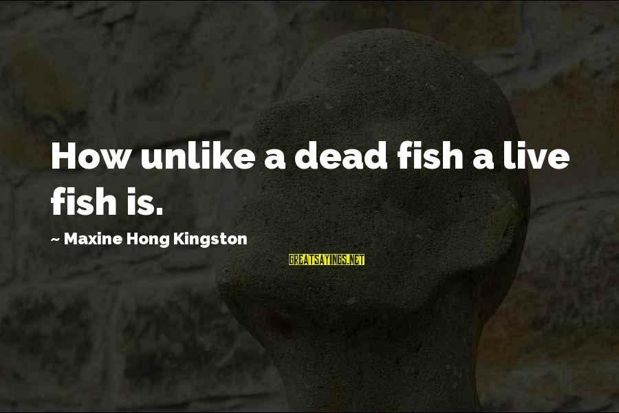 Kingston Sayings By Maxine Hong Kingston: How unlike a dead fish a live fish is.