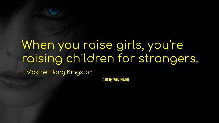 Kingston Sayings By Maxine Hong Kingston: When you raise girls, you're raising children for strangers.