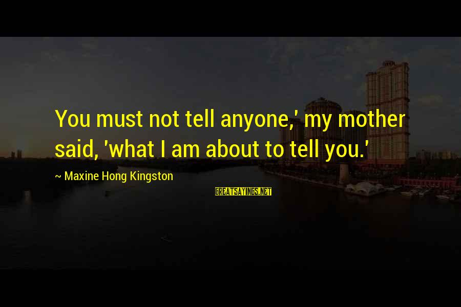 Kingston Sayings By Maxine Hong Kingston: You must not tell anyone,' my mother said, 'what I am about to tell you.'