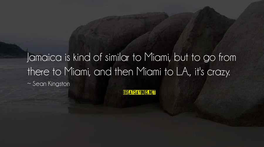 Kingston Sayings By Sean Kingston: Jamaica is kind of similar to Miami, but to go from there to Miami, and