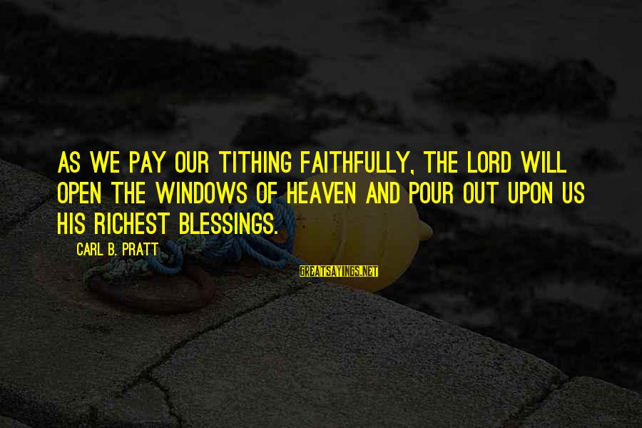 Kinkajou Sayings By Carl B. Pratt: As we pay our tithing faithfully, the Lord will open the windows of heaven and