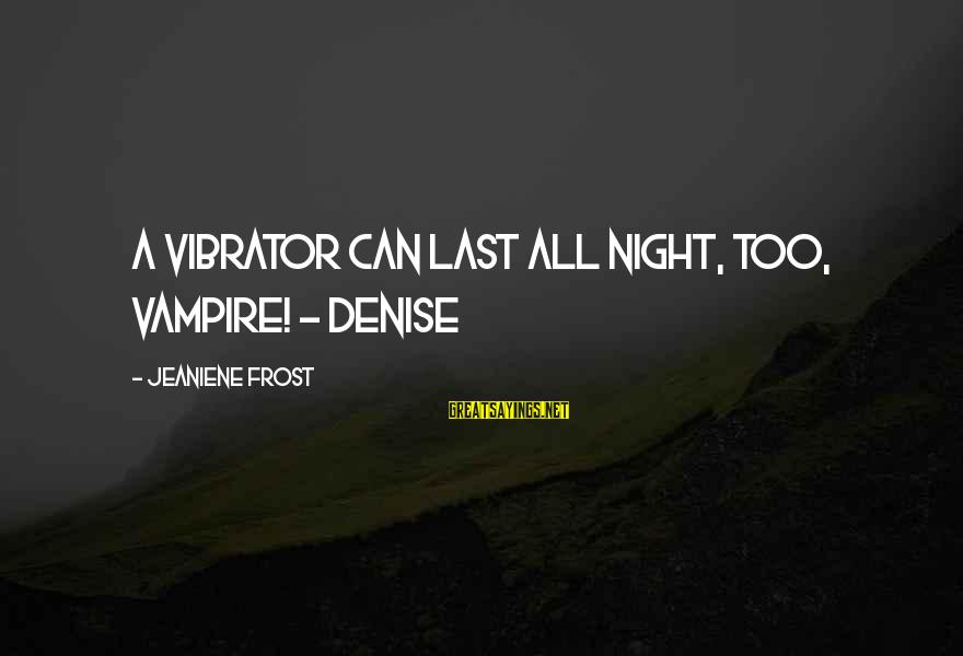 Kinkajou Sayings By Jeaniene Frost: A vibrator can last all night, too, vampire! - Denise