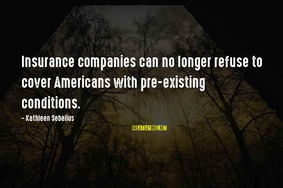 Kinkajou Sayings By Kathleen Sebelius: Insurance companies can no longer refuse to cover Americans with pre-existing conditions.