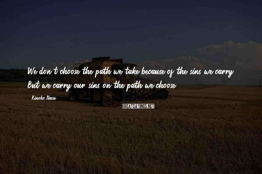 Kinoko Nasu Sayings: We don't choose the path we take because of the sins we carry. But we