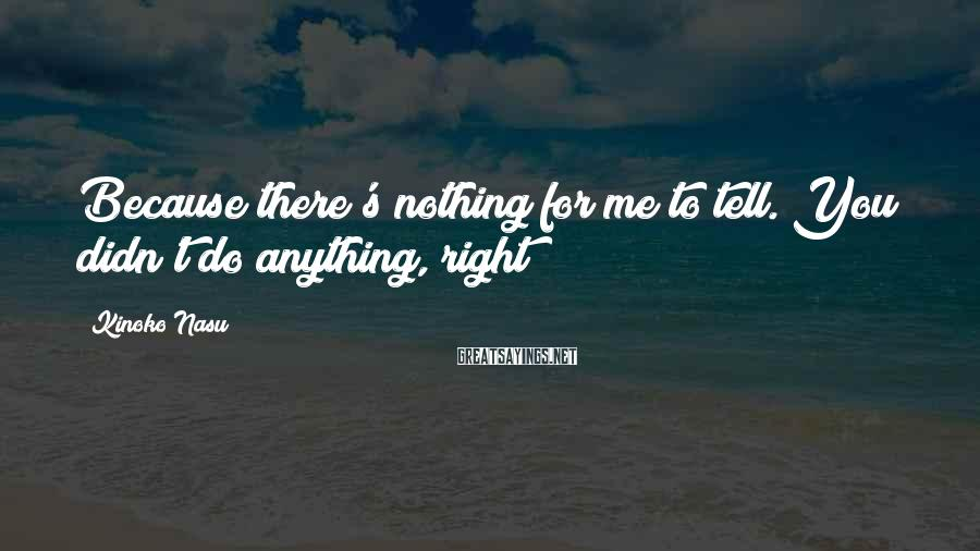 Kinoko Nasu Sayings: Because there's nothing for me to tell. You didn't do anything, right?