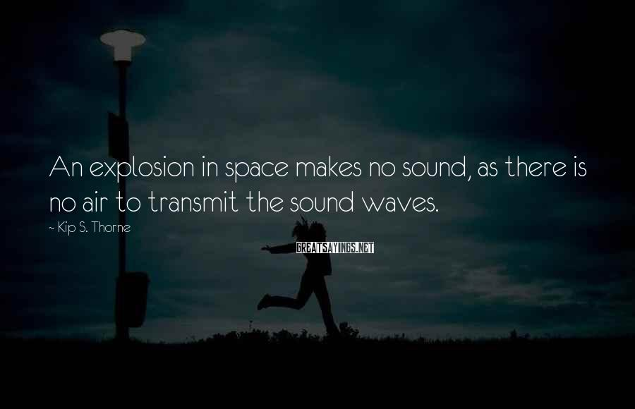 Kip S. Thorne Sayings: An explosion in space makes no sound, as there is no air to transmit the
