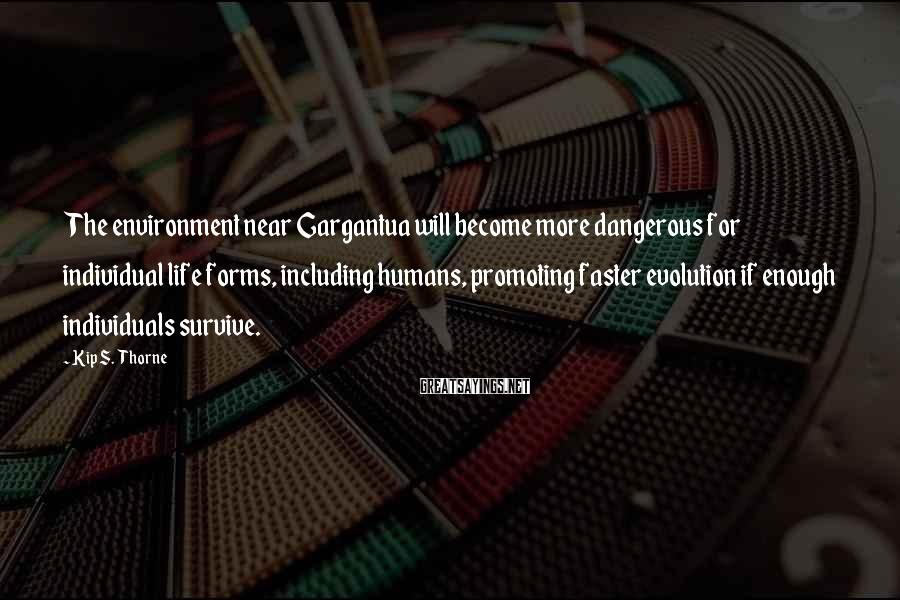 Kip S. Thorne Sayings: The environment near Gargantua will become more dangerous for individual life forms, including humans, promoting