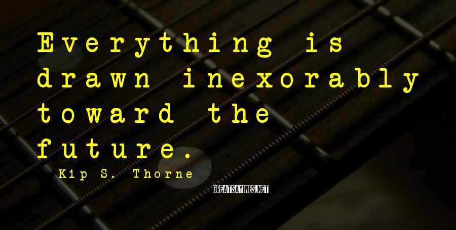Kip S. Thorne Sayings: Everything is drawn inexorably toward the future.