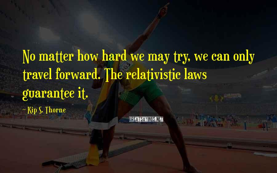 Kip S. Thorne Sayings: No matter how hard we may try, we can only travel forward. The relativistic laws