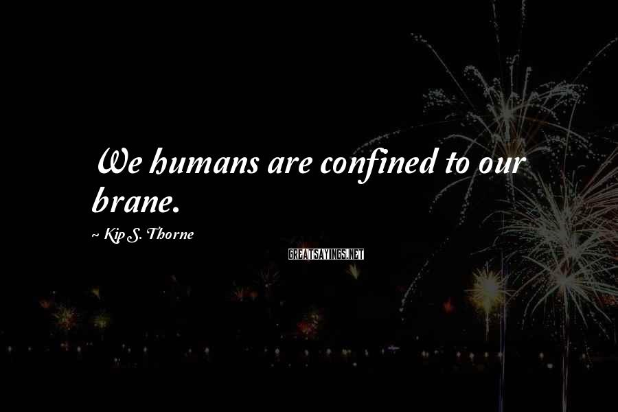 Kip S. Thorne Sayings: We humans are confined to our brane.