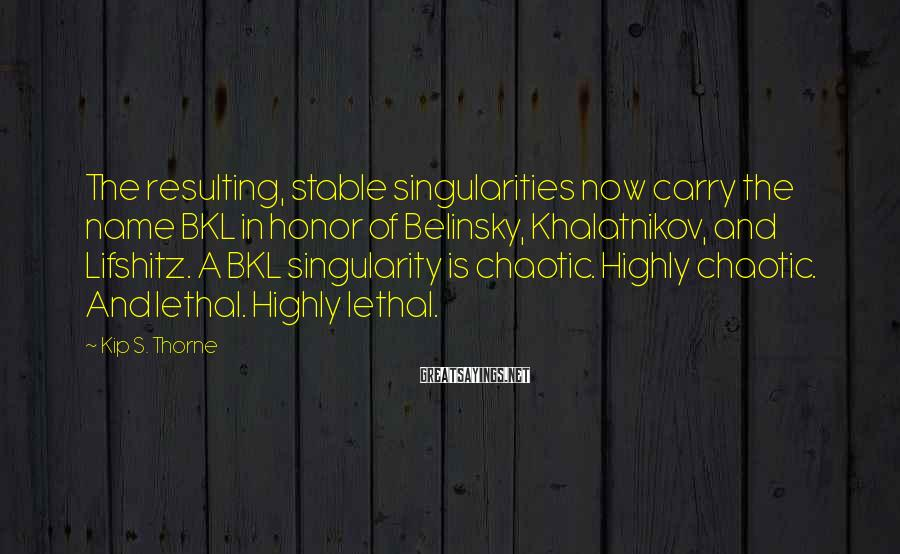 Kip S. Thorne Sayings: The resulting, stable singularities now carry the name BKL in honor of Belinsky, Khalatnikov, and