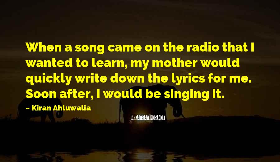 Kiran Ahluwalia Sayings: When a song came on the radio that I wanted to learn, my mother would