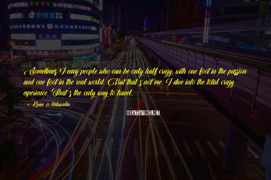 Kiran Ahluwalia Sayings: Sometimes I envy people who can be only half crazy, with one foot in the