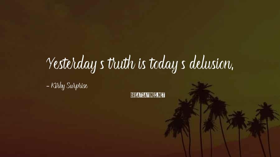 Kirby Surprise Sayings: Yesterday's truth is today's delusion.
