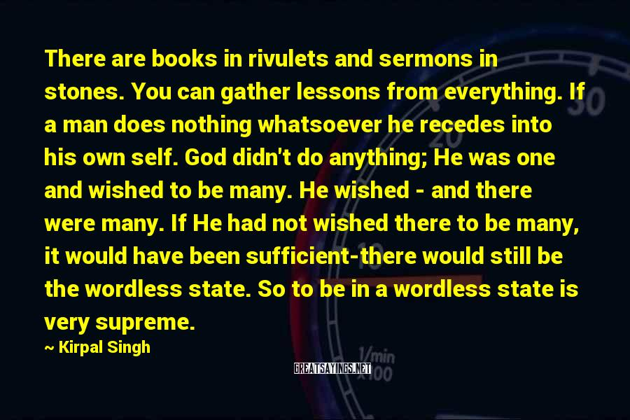 Kirpal Singh Sayings: There are books in rivulets and sermons in stones. You can gather lessons from everything.