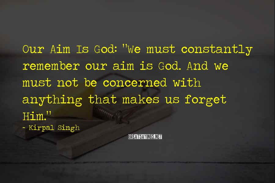 "Kirpal Singh Sayings: Our Aim Is God: ""We must constantly remember our aim is God. And we must"