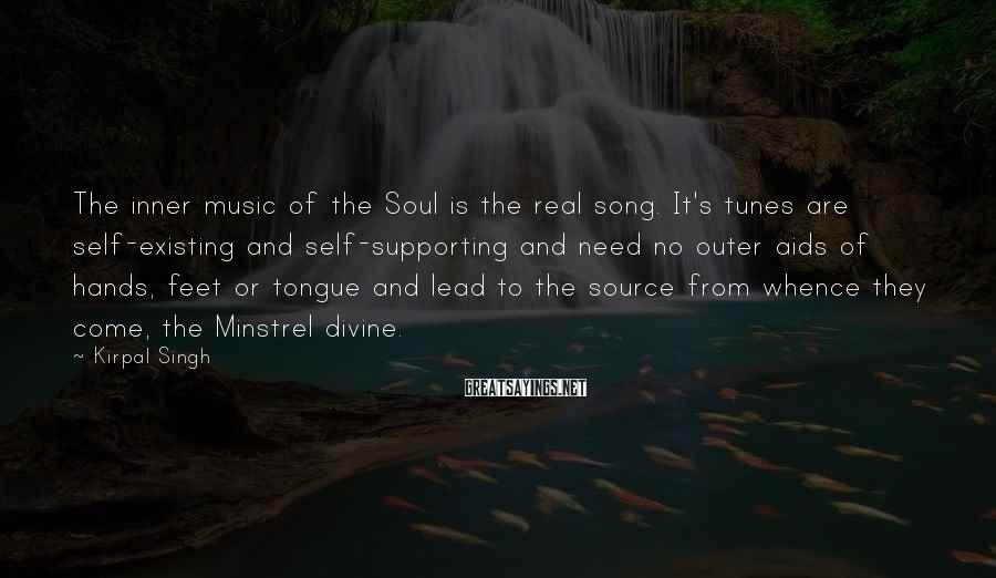 Kirpal Singh Sayings: The inner music of the Soul is the real song. It's tunes are self-existing and