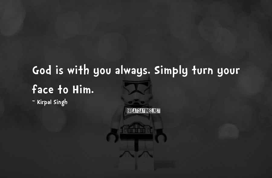 Kirpal Singh Sayings: God is with you always. Simply turn your face to Him.
