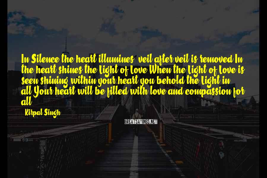 Kirpal Singh Sayings: In Silence the heart illumines; veil after veil is removed.In the heart shines the Light