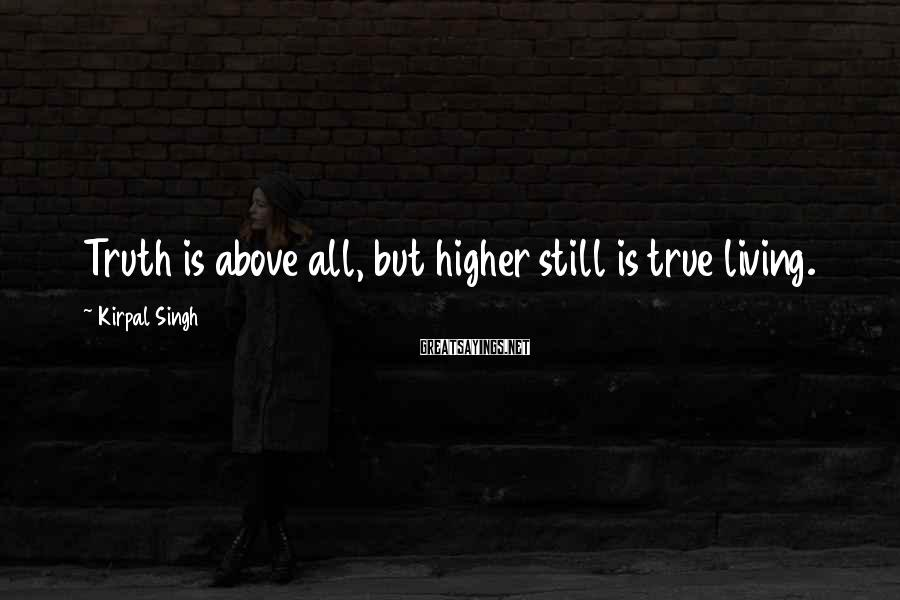 Kirpal Singh Sayings: Truth is above all, but higher still is true living.