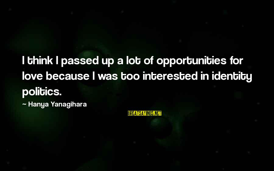 Kiss A Few Frogs Sayings By Hanya Yanagihara: I think I passed up a lot of opportunities for love because I was too