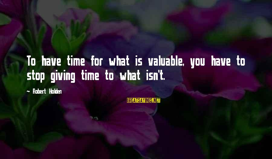 Kiss And Tell Famous Sayings By Robert Holden: To have time for what is valuable, you have to stop giving time to what