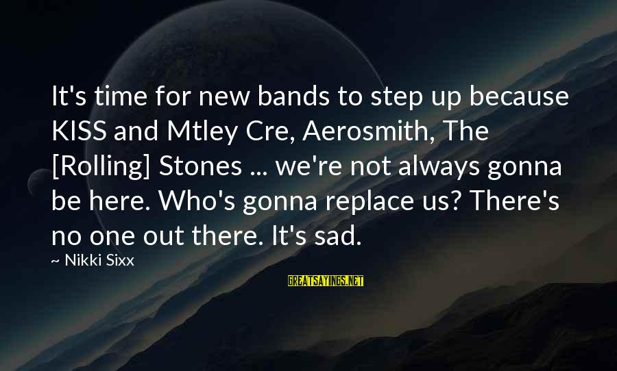 Kiss Band Sayings By Nikki Sixx: It's time for new bands to step up because KISS and Mtley Cre, Aerosmith, The