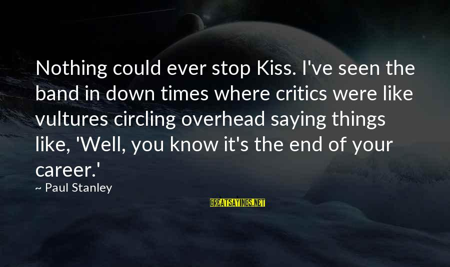 Kiss Band Sayings By Paul Stanley: Nothing could ever stop Kiss. I've seen the band in down times where critics were