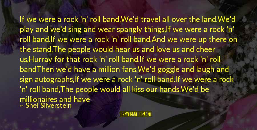 Kiss Band Sayings By Shel Silverstein: If we were a rock 'n' roll band,We'd travel all over the land.We'd play and