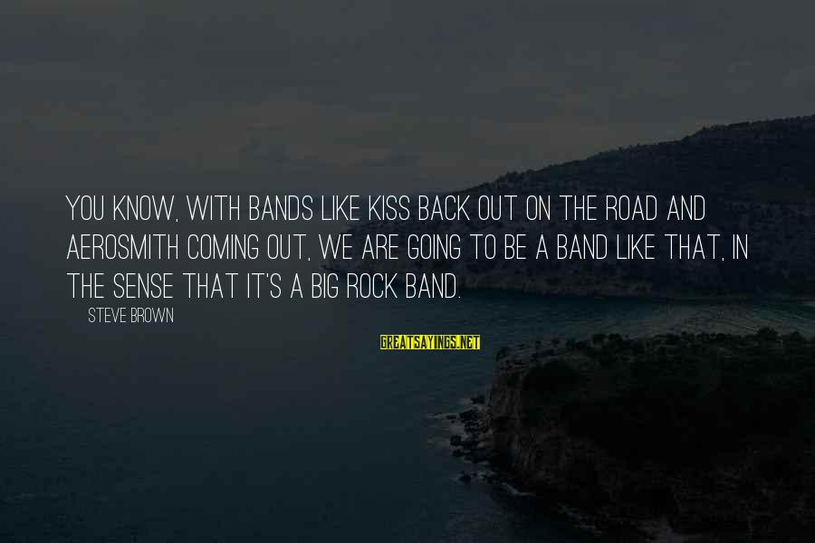 Kiss Band Sayings By Steve Brown: You know, with bands like Kiss back out on the road and Aerosmith coming out,