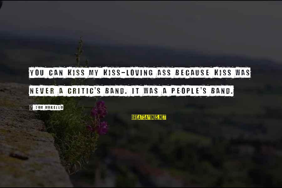 Kiss Band Sayings By Tom Morello: You can kiss my Kiss-loving ass because Kiss was never a critic's band. It was