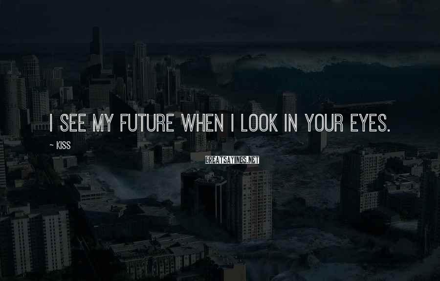 Kiss Sayings: I see my future when I look in your eyes.