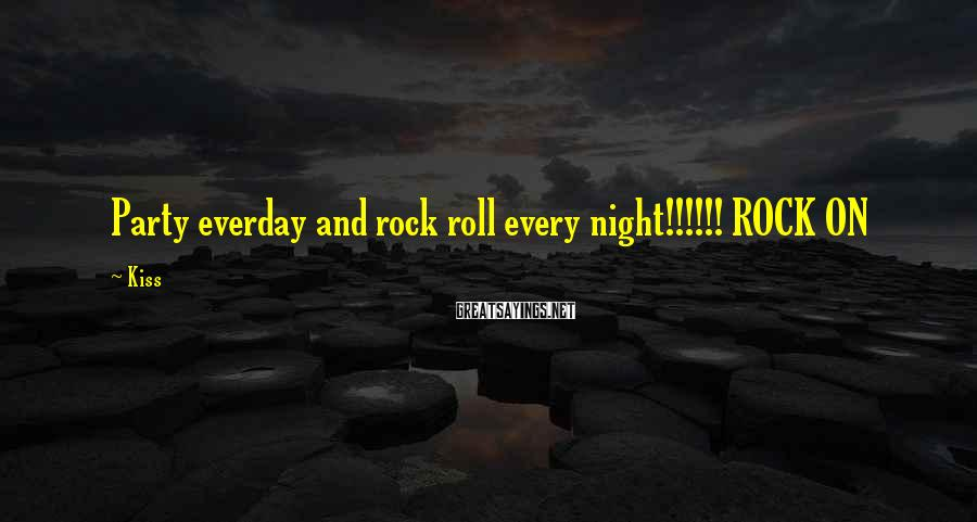 Kiss Sayings: Party everday and rock roll every night!!!!!! ROCK ON